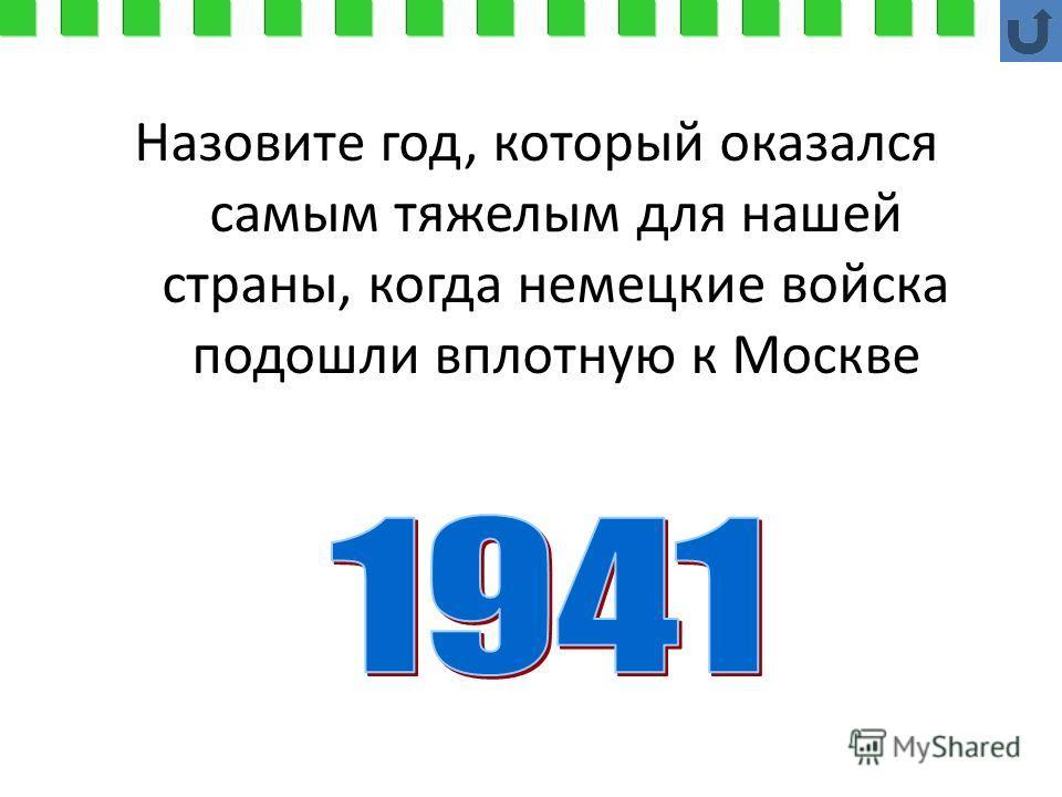 Назовите год, который оказался самым тяжелым для нашей страны, когда немецкие войска подошли вплотную к Москве