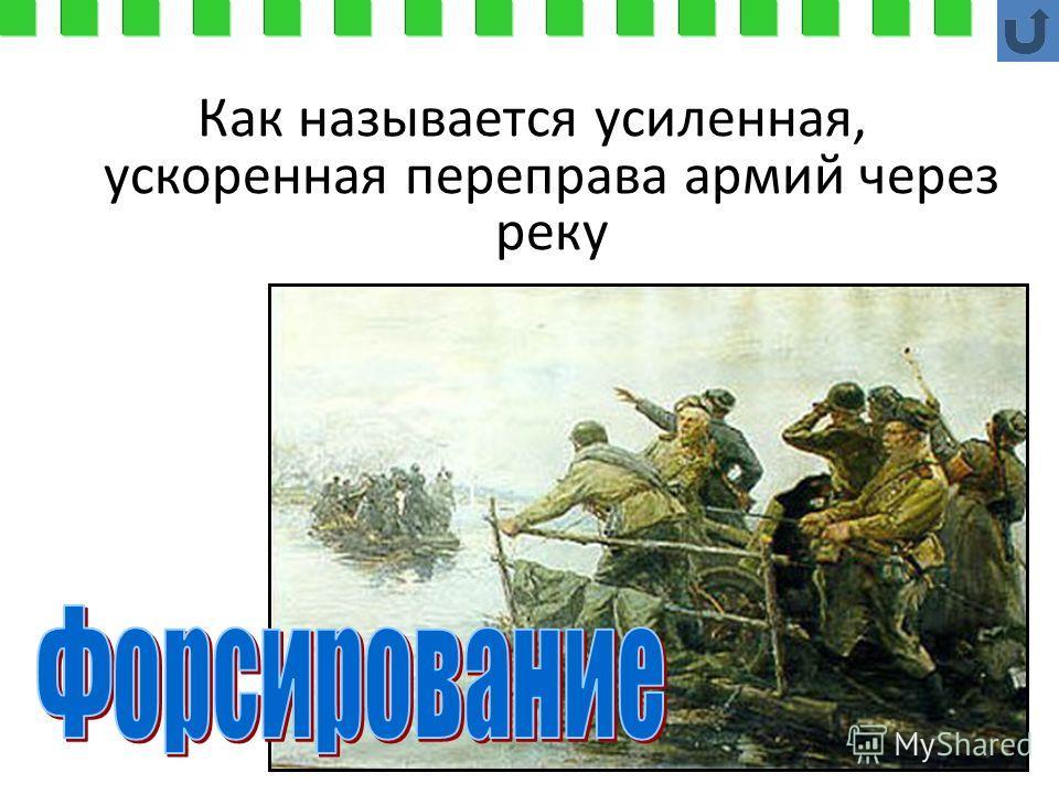 Как называется усиленная, ускоренная переправа армий через реку