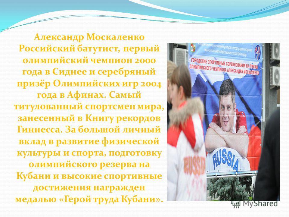 Александр Москаленко Российский батутист, первый олимпийский чемпион 2000 года в Сиднее и серебряный призёр Олимпийских игр 2004 года в Афинах. Самый титулованный спортсмен мира, занесенный в Книгу рекордов Гиннесса. За большой личный вклад в развити