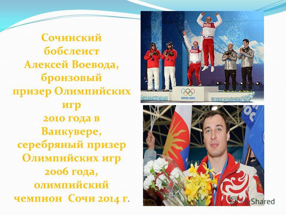 Сочинский бобслеист Алексей Воевода, бронзовый призер Олимпийских игр 2010 года в Ванкувере, серебряный призер Олимпийских игр 2006 года, олимпийский чемпион Сочи 2014 г.