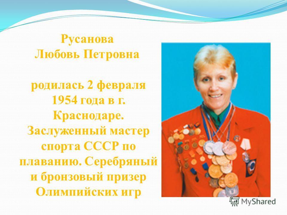 Русанова Любовь Петровна родилась 2 февраля 1954 года в г. Краснодаре. Заслуженный мастер спорта СССР по плаванию. Серебряный и бронзовый призер Олимпийских игр