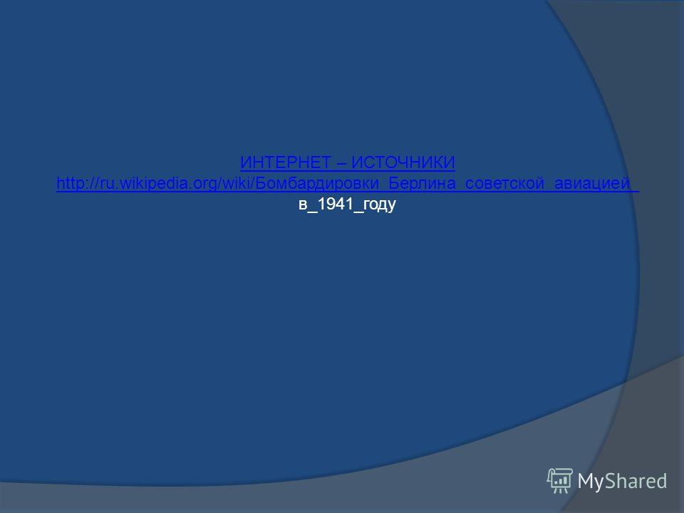ИНТЕРНЕТ – ИСТОЧНИКИ http://ru.wikipedia.org/wiki/Бомбардировки_Берлина_советской_авиацией_ в_1941_году