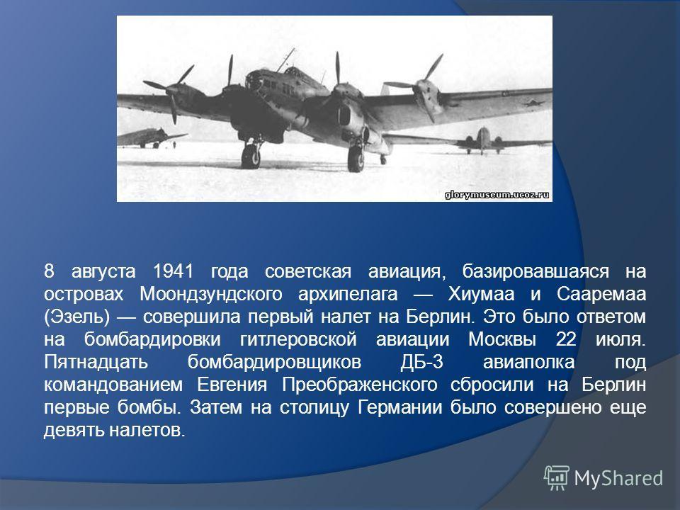 8 августа 1941 года советская авиация, базировавшаяся на островах Моондзундского архипелага Хиумаа и Сааремаа (Эзель) совершила первый налет на Берлин. Это было ответом на бомбардировки гитлеровской авиации Москвы 22 июля. Пятнадцать бомбардировщиков