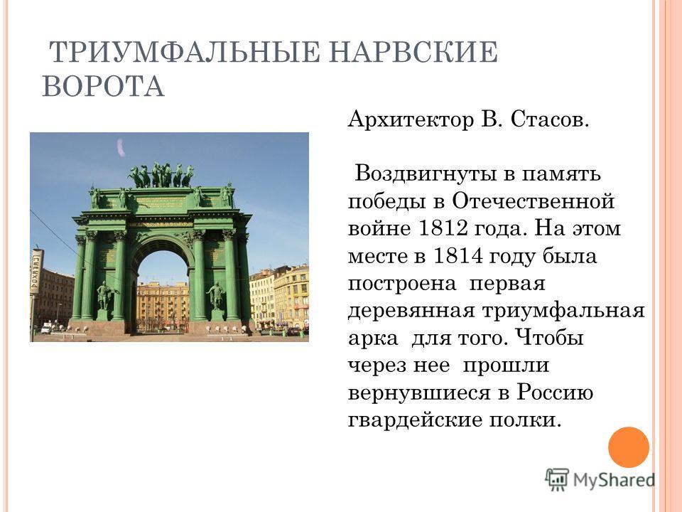 ТРИУМФАЛЬНЫЕ НАРВСКИЕ ВОРОТА Архитектор В. Стасов. Воздвигнуты в память победы в Отечественной войне 1812 года. На этом месте в 1814 году была построена первая деревянная триумфальная арка для того. Чтобы через нее прошли вернувшиеся в Россию гвардей