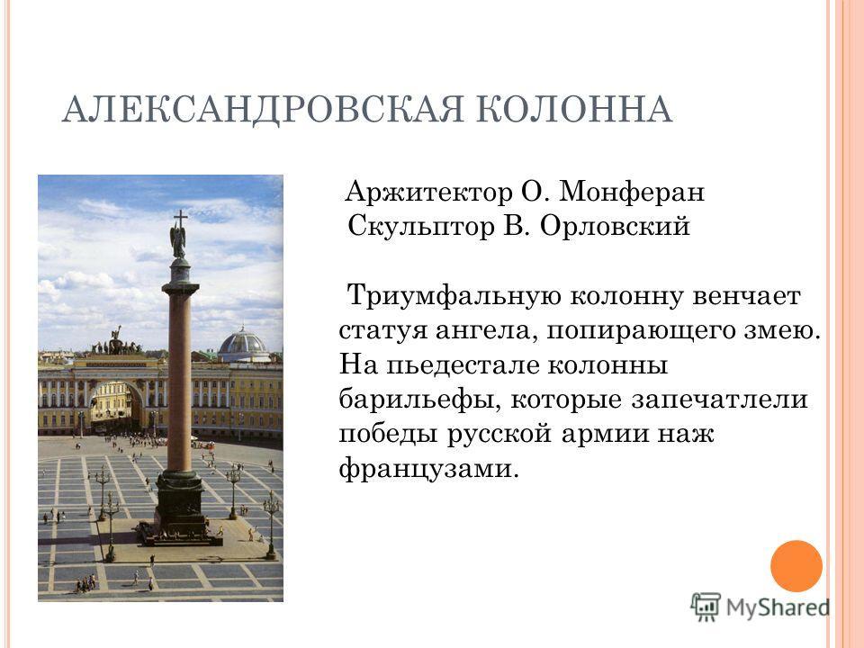 АЛЕКСАНДРОВСКАЯ КОЛОННА Аржитектор О. Монферан Скульптор В. Орловский Триумфальную колонну венчает статуя ангела, попирающего змею. На пьедестале колонны барельефы, которые запечатлели победы русской армии над французами.
