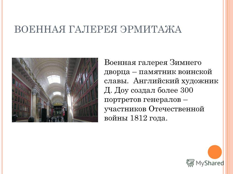 ВОЕННАЯ ГАЛЕРЕЯ ЭРМИТАЖА Военная галерея Зимнего дворца – памятник воинской славы. Английский художник Д. Доу создал более 300 портретов генералов – участников Отечественной войны 1812 года.