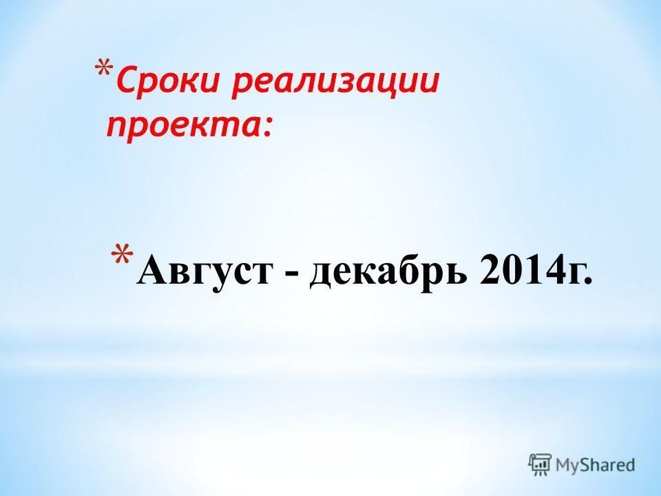 * Август - декабрь 2014 г. * Сроки реализации проекта:
