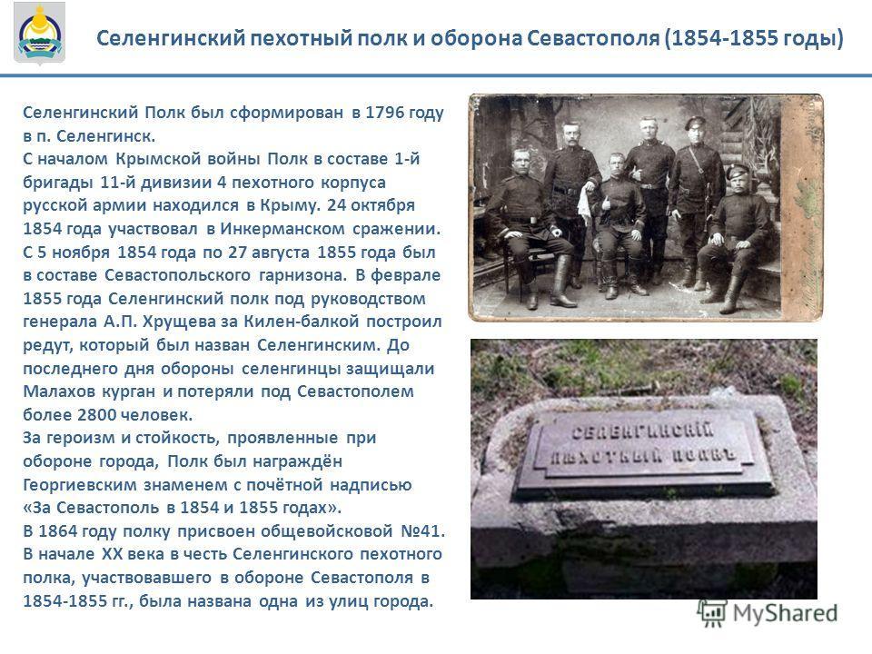 Селенгинский пехотный полк и оборона Севастополя (1854-1855 годы) Селенгинский Полк был сформирован в 1796 году в п. Селенгинск. С началом Крымской войны Полк в составе 1-й бригады 11-й дивизии 4 пехотного корпуса русской армии находился в Крыму. 24