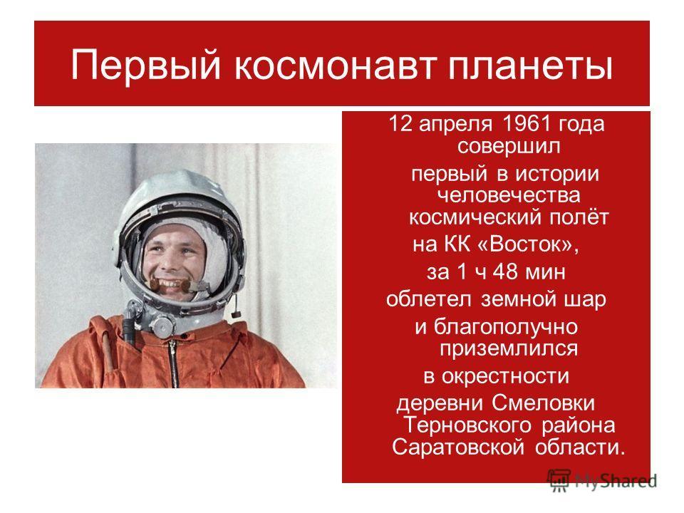 Первый космонавт планеты 12 апреля 1961 года совершил первый в истории человечества космический полёт на КК «Восток», за 1 ч 48 мин облетел земной шар и благополучно приземлился в окрестности деревни Смеловки Терновского района Саратовской области.