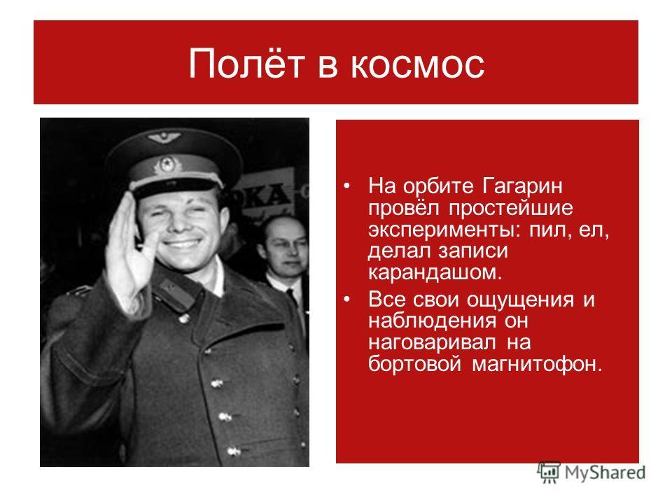 Полёт в космос На орбите Гагарин провёл простейшие эксперименты: пил, ел, делал записи карандашом. Все свои ощущения и наблюдения он наговаривал на бортовой магнитофон.