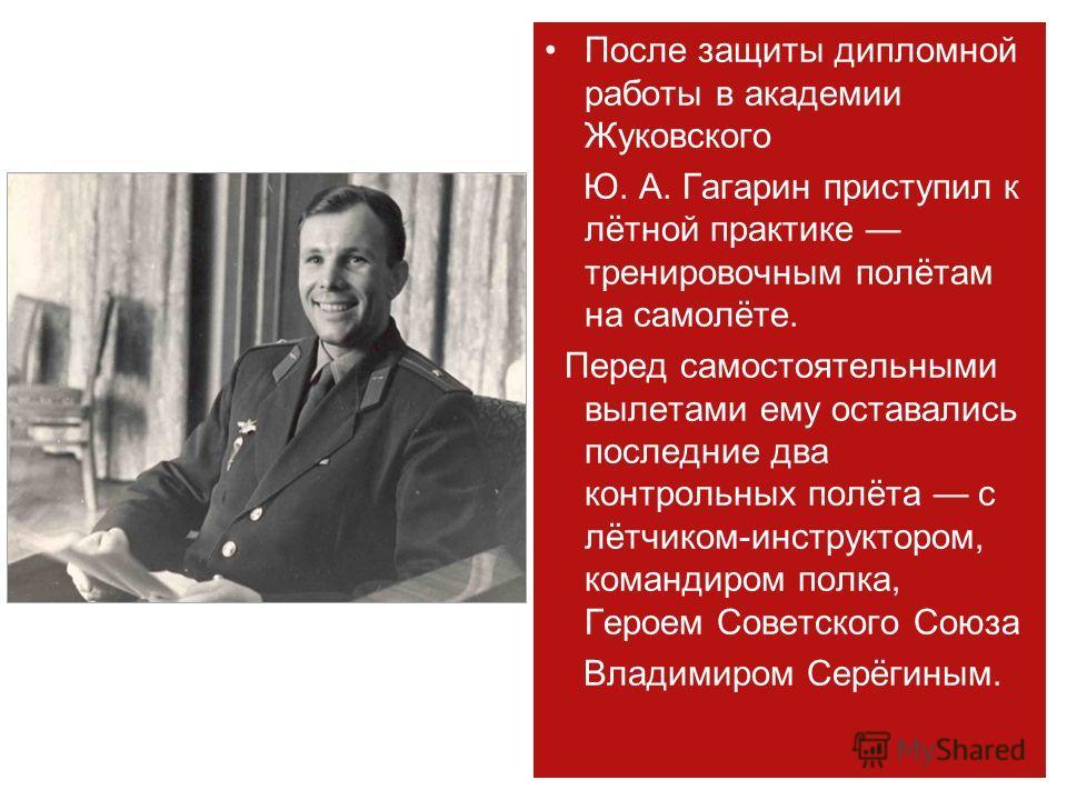 После защиты дипломной работы в академии Жуковского Ю. А. Гагарин приступил к лётной практике тренировочным полётам на самолёте. Перед самостоятельными вылетами ему оставались последние два контрольных полёта с лётчиком-инструктором, командиром полка