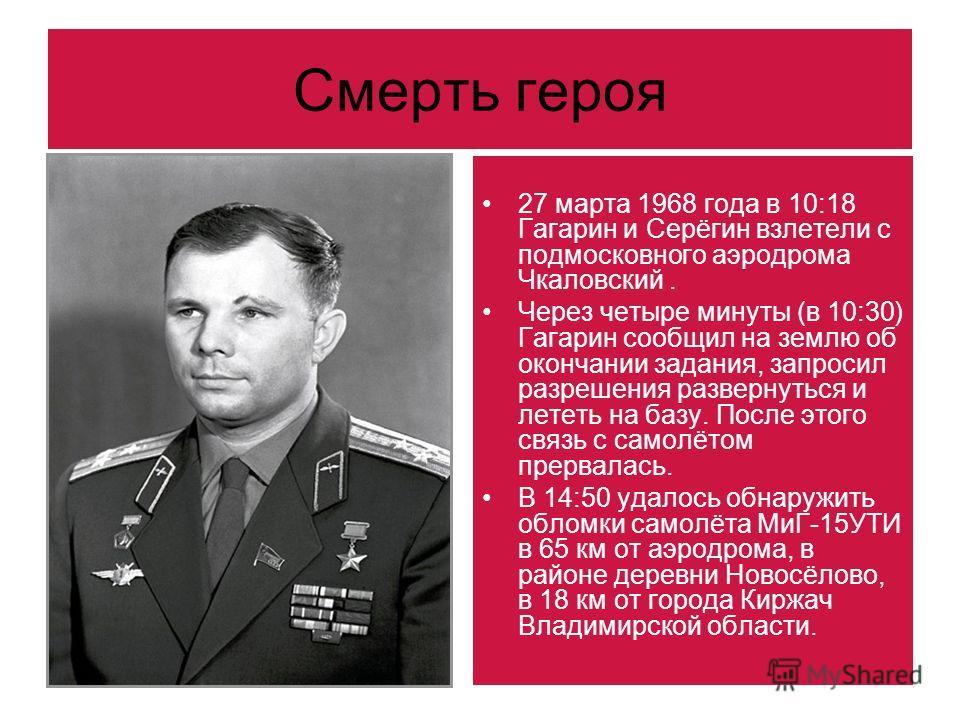 Смерть героя 27 марта 1968 года в 10:18 Гагарин и Серёгин взлетели с подмосковного аэродрома Чкаловский. Через четыре минуты (в 10:30) Гагарин сообщил на землю об окончании задания, запросил разрешения развернуться и лететь на базу. После этого связь