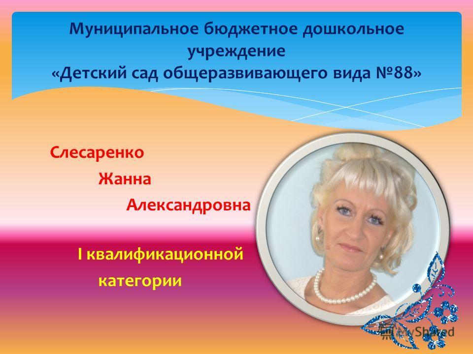 Муниципальное бюджетное дошкольное учреждение «Детский сад общеразвивающего вида 88» Слесаренко Жанна Александровна I квалификационной категории