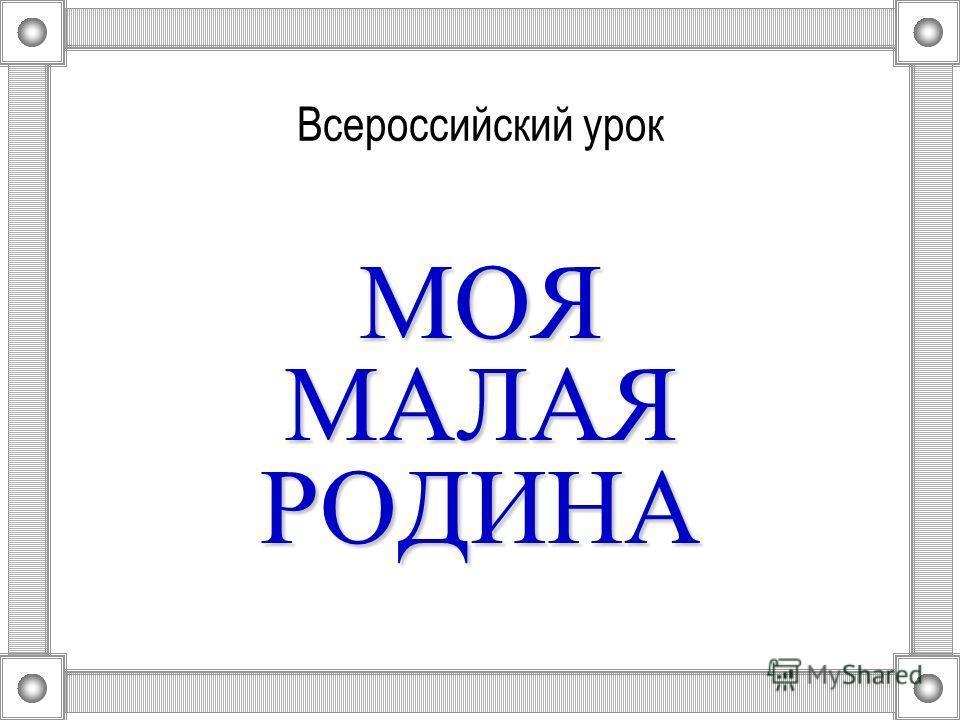 Всероссийский урок МОЯ МАЛАЯ РОДИНА
