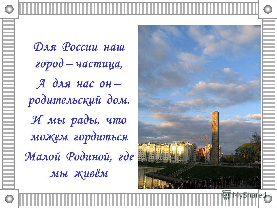 Для России наш город – частица, А для нас он – родительский дом. И мы рады, что можем гордиться Малой Родиной, где мы живём