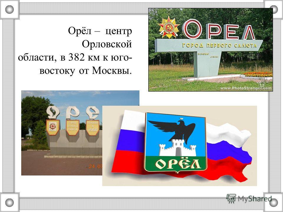 Орёл – центр Орловской области, в 382 км к юго- востоку от Москвы.