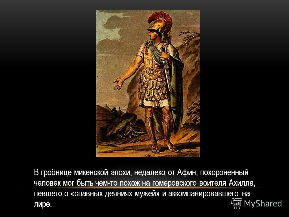 В гробнице микенской эпохи, недалеко от Афин, похороненный человек мог быть чем-то похож на гомеровского воителя Ахилла, певшего о «славных деяниях мужей» и аккомпанировавшего на лире.