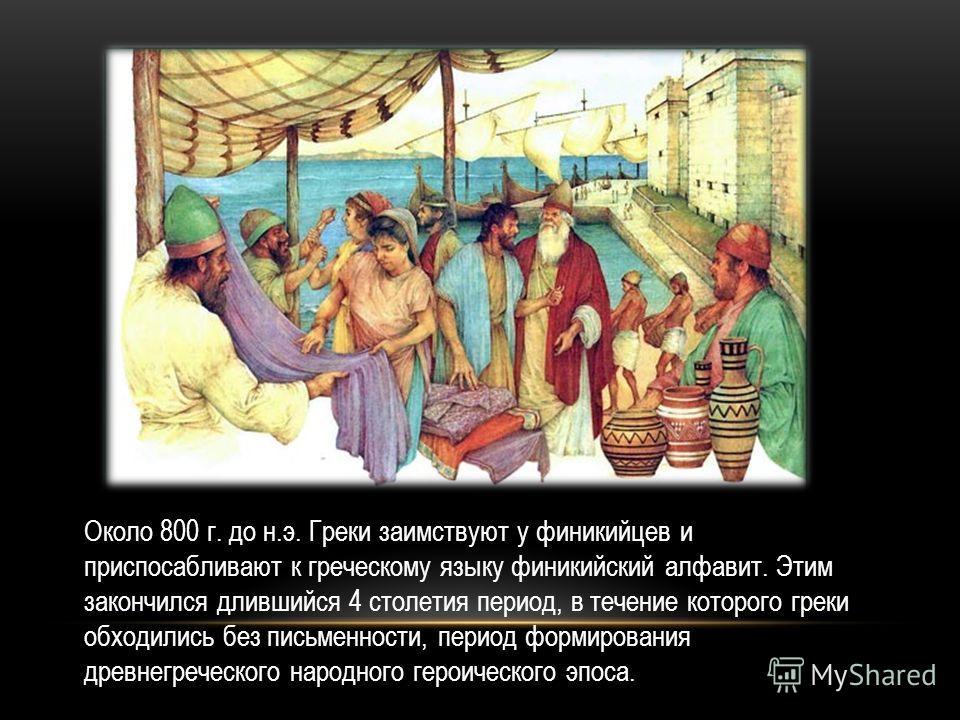 Около 800 г. до н.э. Греки заимствуют у финикийцев и приспосабливают к греческому языку финикийский алфавит. Этим закончился длившийся 4 столетия период, в течение которого греки обходились без письменности, период формирования древнегреческого народ