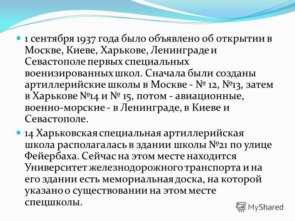 1 сентября 1937 года было объявлено об открытии в Москве, Киеве, Харькове, Ленинграде и Севастополе первых специальных военизированных школ. Сначала были созданы артиллерийские школы в Москве - 12, 13, затем в Харькове 14 и 15, потом - авиационные, в