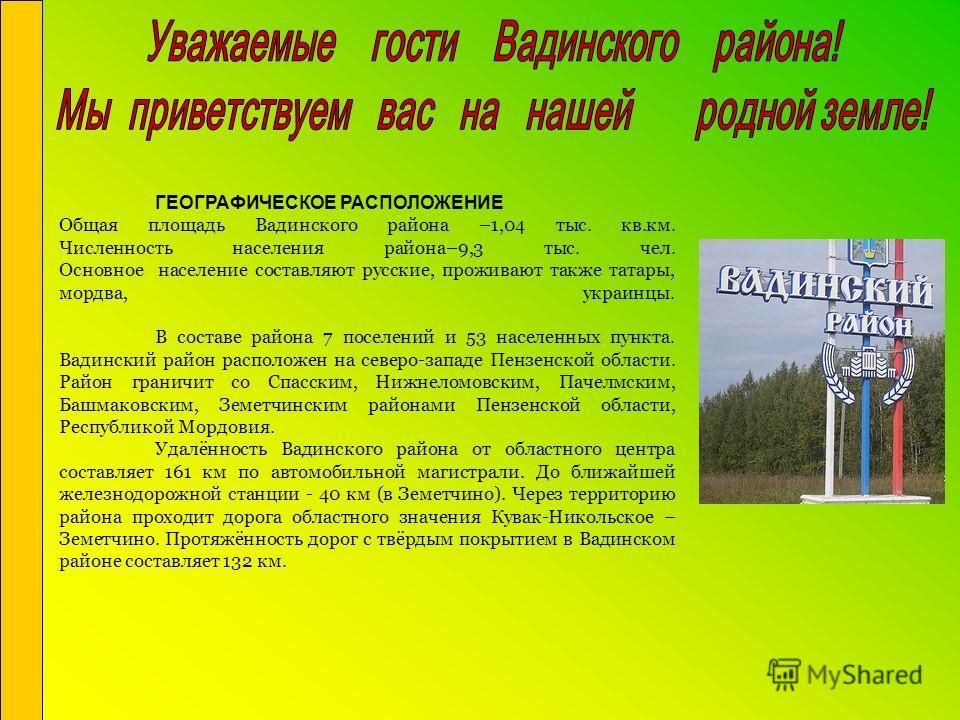 ГЕОГРАФИЧЕСКОЕ РАСПОЛОЖЕНИЕ Общая площадь Вадинского района –1,04 тыс. кв.км. Численность населения района–9,3 тыс. чел. Основное население составляют русские, проживают также татары, мордва, украинцы. В составе района 7 поселений и 53 населенных пун