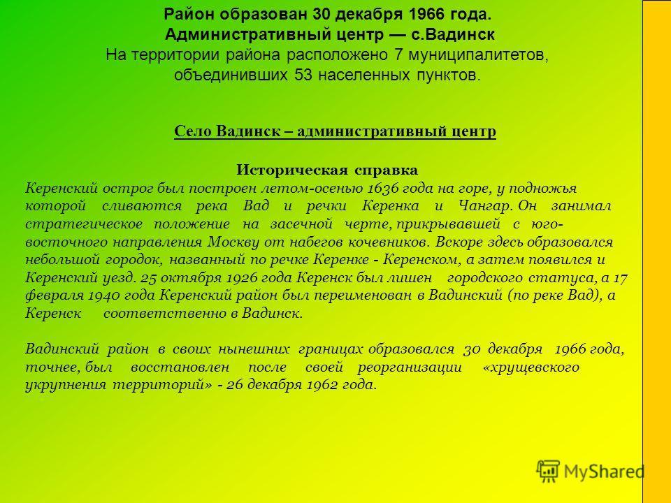 Село Вадинск – административный центр Историческая справка Керенский острог был построен летом-осенью 1636 года на горе, у подножья которой сливаются река Вад и речки Керенка и Чангар. Он занимал стратегическое положение на засечной черте, прикрывавш
