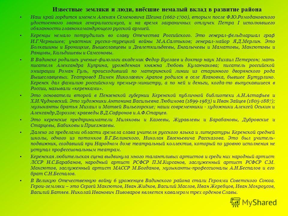Известные земляки и люди, внёсшие немалый вклад в развитие района Наш край гордится именем Алексея Семеновича Шеина (1662-1700), вторым после Ф.Ю.Ромодановского удостоенного звания генералиссимуса, и на время заграничных отлучек Петра I исполнявшего