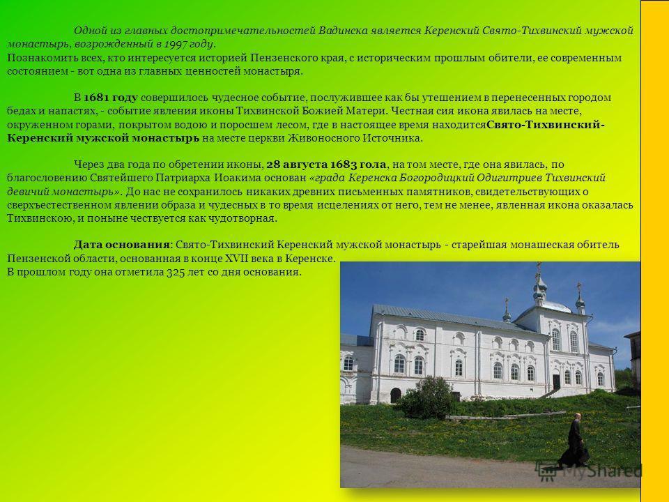 Одной из главных достопримечательностей Вадинска является Керенский Свято-Тихвинский мужской монастырь, возрожденный в 1997 году. Познакомить всех, кто интересуется историей Пензенского края, с историческим прошлым обители, ее современным состоянием