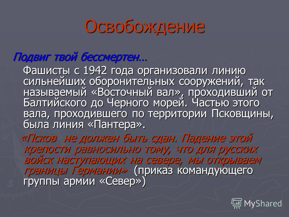Освобождение Подвиг твой бессмертен… Фашисты с 1942 года организовали линию сильнейших оборонительных сооружений, так называемый «Восточный вал», проходивший от Балтийского до Черного морей. Частью этого вала, проходившего по территории Псковщины, бы