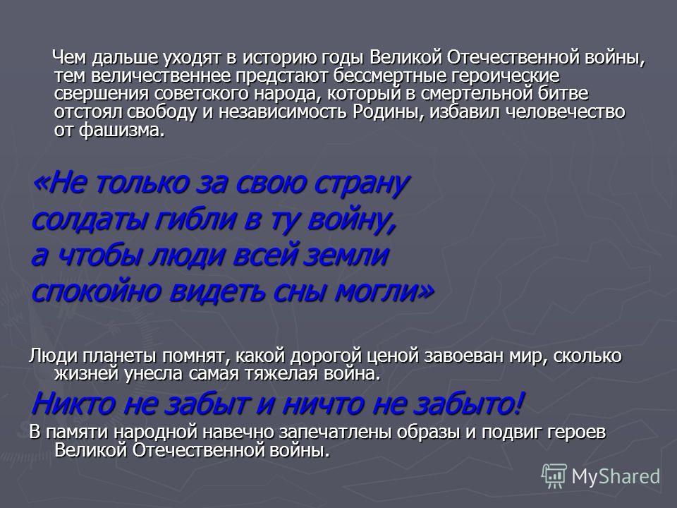 Чем дальше уходят в историю годы Великой Отечественной войны, тем величественнее предстают бессмертные героические свершения советского народа, который в смертельной битве отстоял свободу и независимость Родины, избавил человечество от фашизма. Чем д