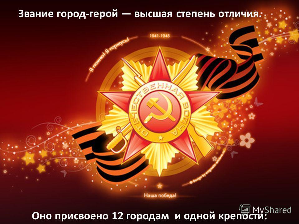 Звание город-герой высшая степень отличия. Оно присвоено 12 городам и одной крепости: