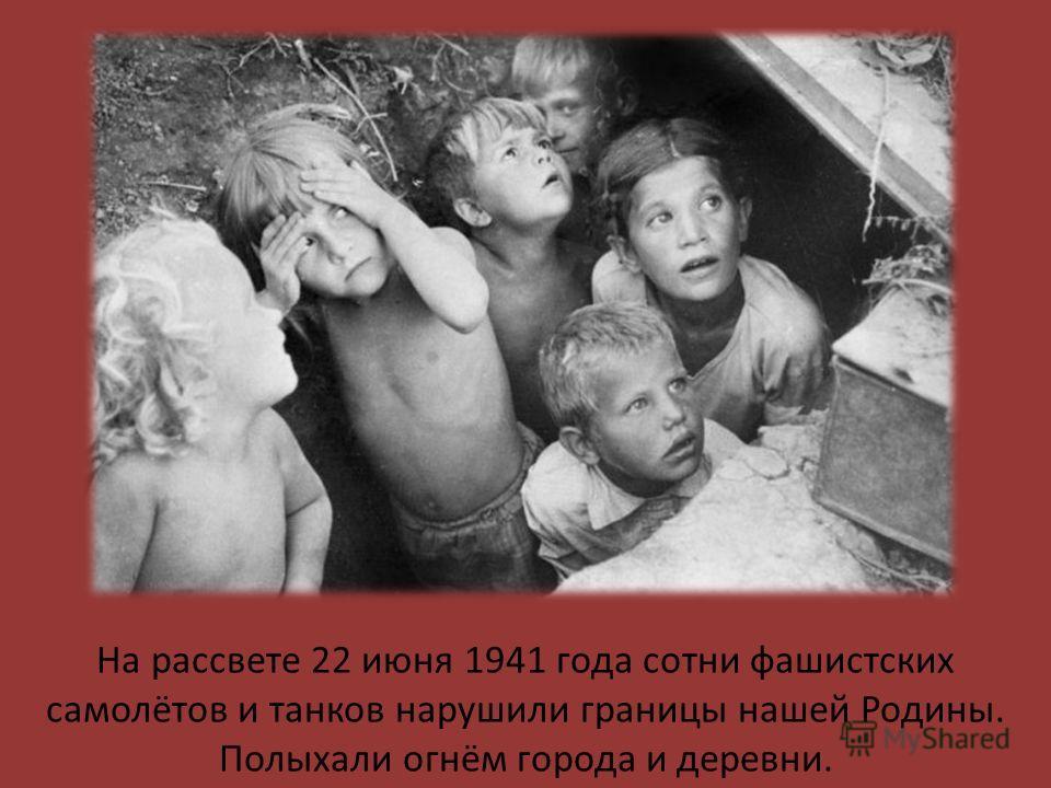 На рассвете 22 июня 1941 года сотни фашистских самолётов и танков нарушили границы нашей Родины. Полыхали огнём города и деревни.