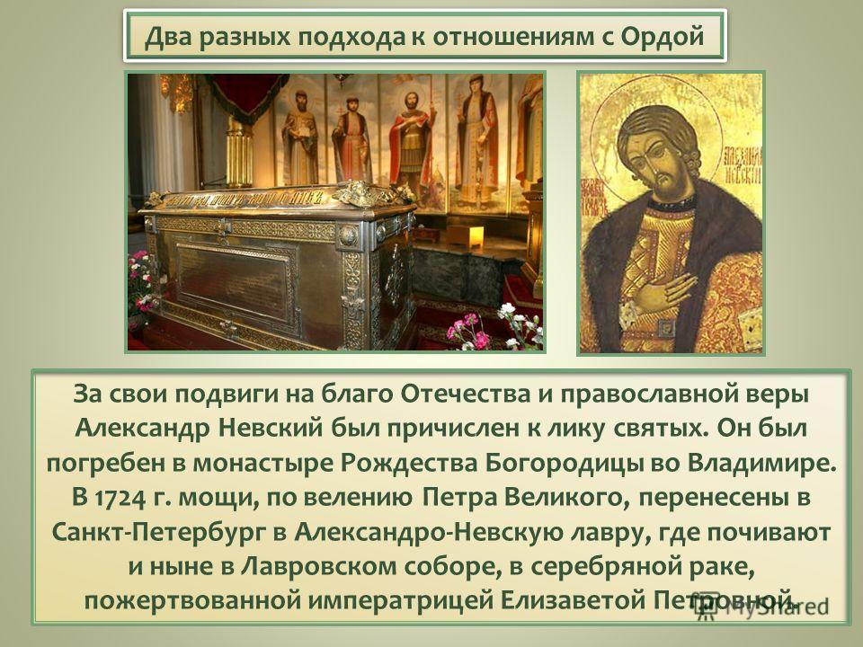 Два разных подхода к отношениям с Ордой За свои подвиги на благо Отечества и православной веры Александр Невский был причислен к лику святых. Он был погребен в монастыре Рождества Богородицы во Владимире. В 1724 г. мощи, по велению Петра Великого, пе