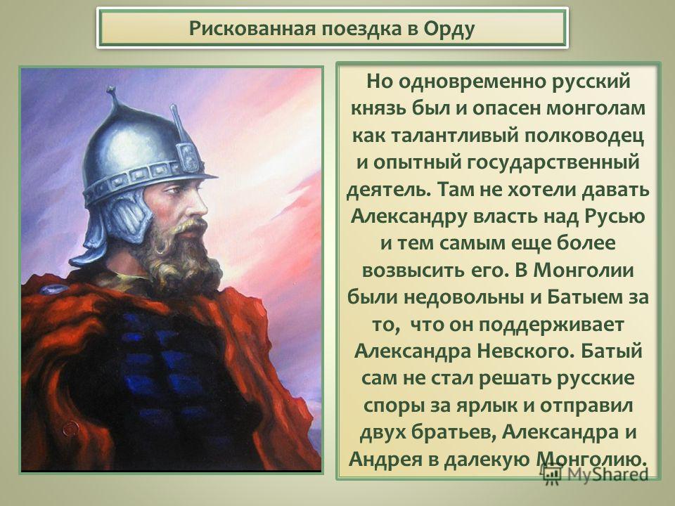 Рискованная поездка в Орду Но одновременно русский князь был и опасен монголам как талантливый полководец и опытный государственный деятель. Там не хотели давать Александру власть над Русью и тем самым еще более возвысить его. В Монголии были недовол