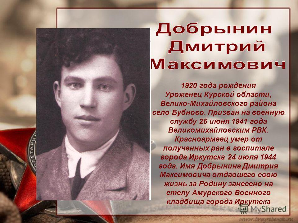 1920 года рождения Уроженец Курской области, Велико-Михайловского района село Бубново. Призван на военную службу 26 июня 1941 года Великомихайловским РВК. Красноармеец умер от полученных ран в госпитале города Иркутска 24 июля 1944 года. Имя Добрынин