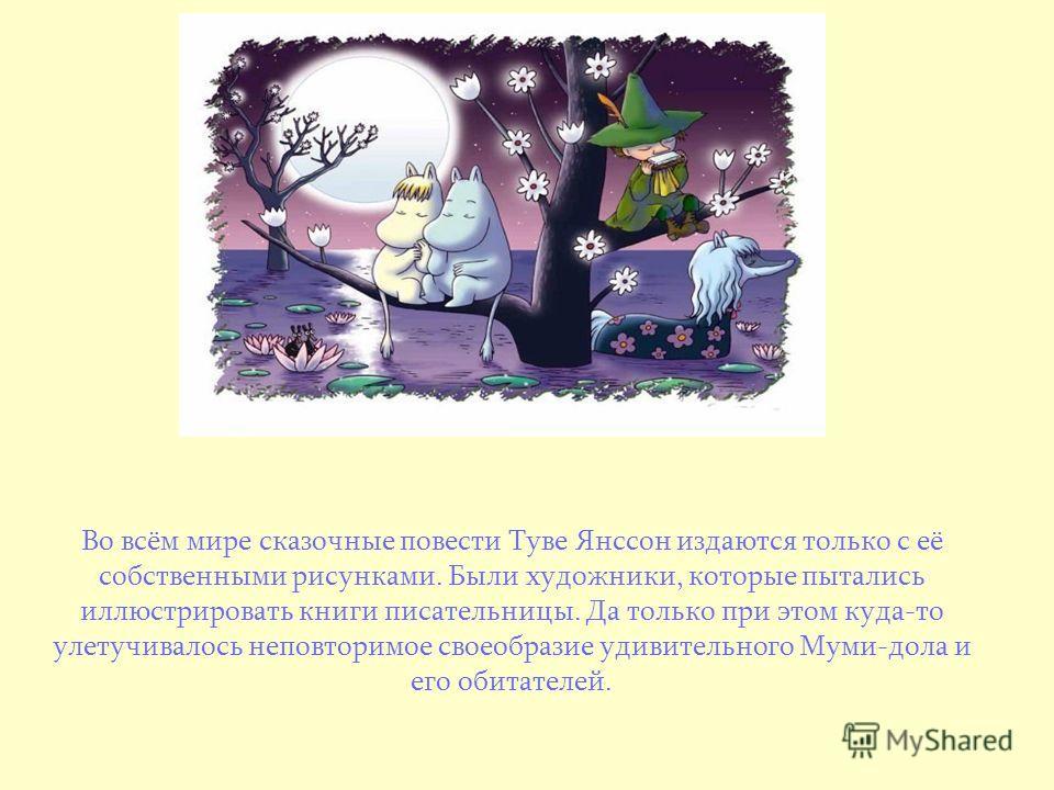 Во всём мире сказочные повести Туве Янссон издаются только с её собственными рисунками. Были художники, которые пытались иллюстрировать книги писательницы. Да только при этом куда-то улетучивалось неповторимое своеобразие удивительного Муми-дола и ег