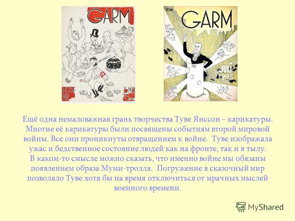 Ещё одна немаловажная грань творчества Туве Янссон – карикатуры. Многие её карикатуры были посвящены событиям второй мировой войны. Все они проникнуты отвращением к войне. Туве изображала ужас и бедственное состояние людей как на фронте, так и в тылу