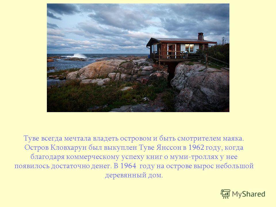 Туве всегда мечтала владеть островом и быть смотрителем маяка. Остров Кловхарун был выкуплен Туве Янссон в 1962 году, когда благодаря коммерческому успеху книг о муми-троллях у нее появилось достаточно денег. В 1964 году на острове вырос небольшой де