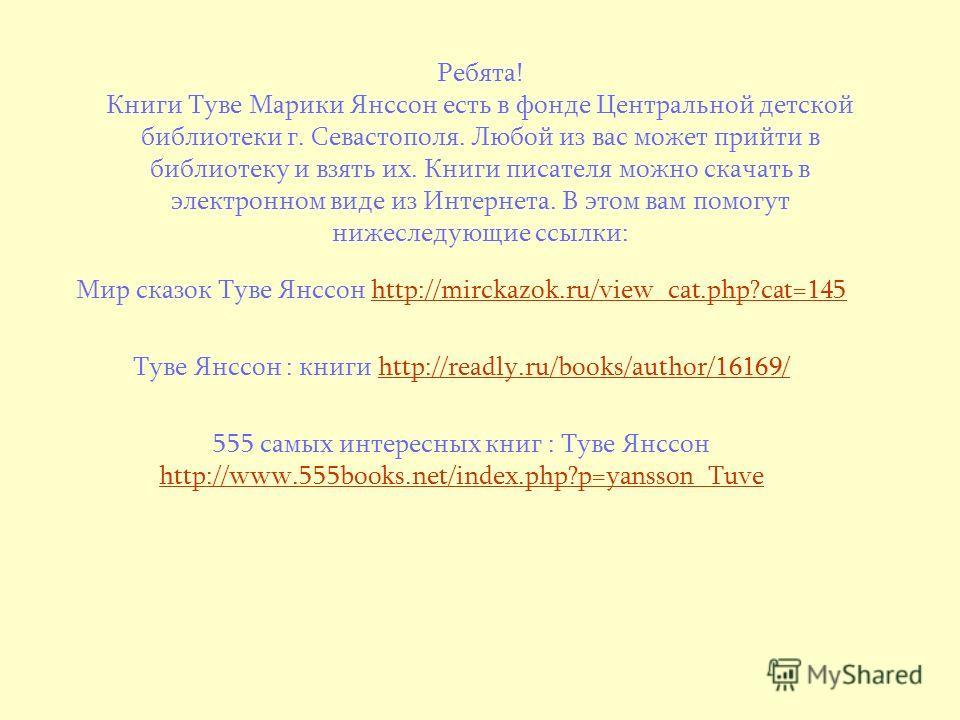 Ребята! Книги Туве Марики Янссон есть в фонде Центральной детской библиотеки г. Севастополя. Любой из вас может прийти в библиотеку и взять их. Книги писателя можно скачать в электронном виде из Интернета. В этом вам помогут нижеследующие ссылки: Мир