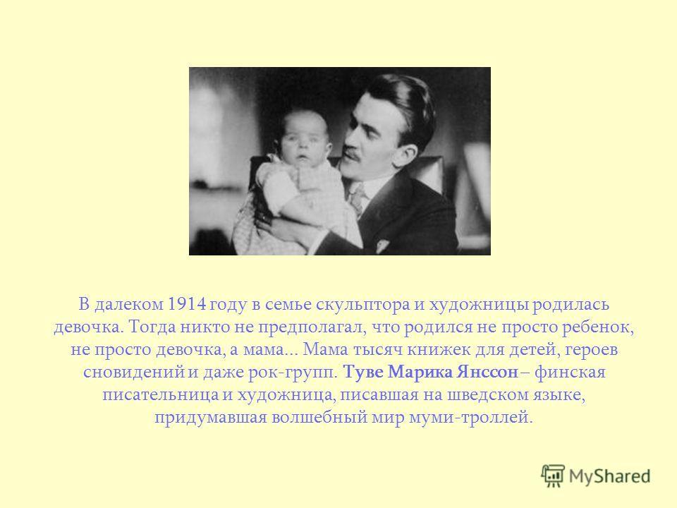 В далеком 1914 году в семье скульптора и художницы родилась девочка. Тогда никто не предполагал, что родился не просто ребенок, не просто девочка, а мама... Мама тысяч книжек для детей, героев сновидений и даже рок-групп. Туве Марика Янссон – финская