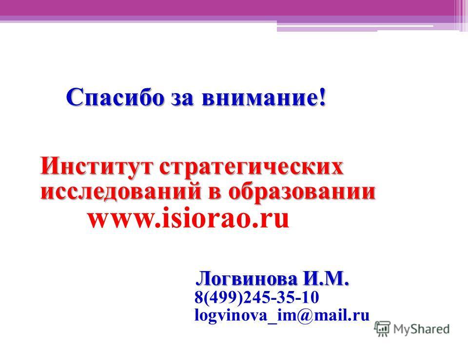Спасибо за внимание! Институт стратегических исследований в образовании www.isiorao.ru Логвинова И.М. Логвинова И.М. 8(499)245-35-10 logvinova_im@mail.ru