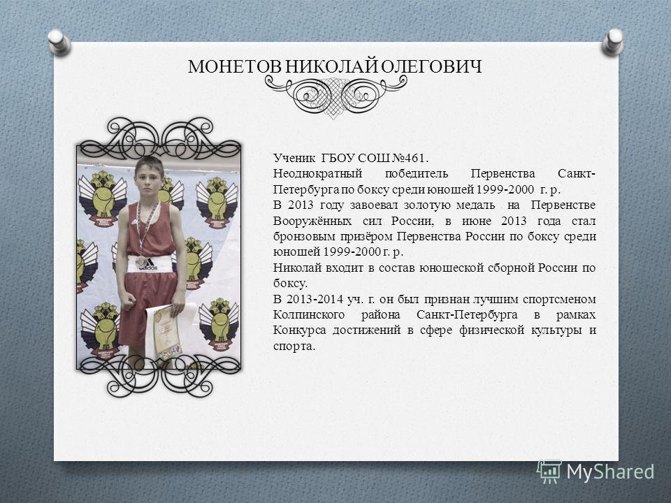 МОНЕТОВ НИКОЛАЙ ОЛЕГОВИЧ Ученик ГБОУ СОШ 461. Неоднократный победитель Первенства Санкт- Петербурга по боксу среди юношей 1999-2000 г. р. В 2013 году завоевал золотую медаль на Первенстве Вооружённых сил России, в июне 2013 года стал бронзовым призёр