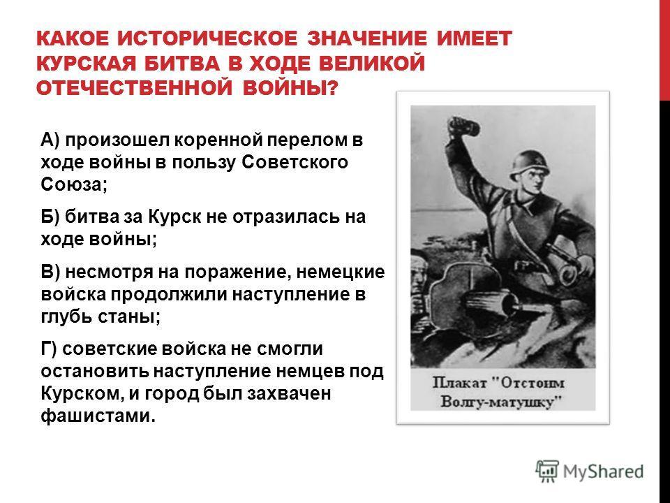 КАКОЕ ИСТОРИЧЕСКОЕ ЗНАЧЕНИЕ ИМЕЕТ КУРСКАЯ БИТВА В ХОДЕ ВЕЛИКОЙ ОТЕЧЕСТВЕННОЙ ВОЙНЫ? А) произошел коренной перелом в ходе войны в пользу Советского Союза; Б) битва за Курск не отразилась на ходе войны; В) несмотря на поражение, немецкие войска продолж