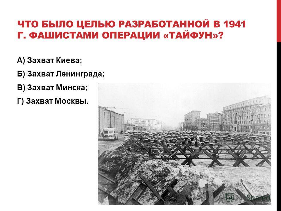 ЧТО БЫЛО ЦЕЛЬЮ РАЗРАБОТАННОЙ В 1941 Г. ФАШИСТАМИ ОПЕРАЦИИ «ТАЙФУН»? А) Захват Киева; Б) Захват Ленинграда; В) Захват Минска; Г) Захват Москвы.