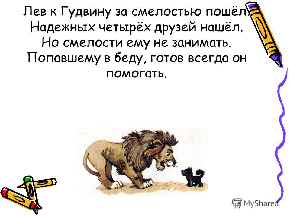 Лев к Гудвину за смелостью пошёл. Надежных четырёх друзей нашёл. Но смелости ему не занимать. Попавшему в беду, готов всегда он помогать.