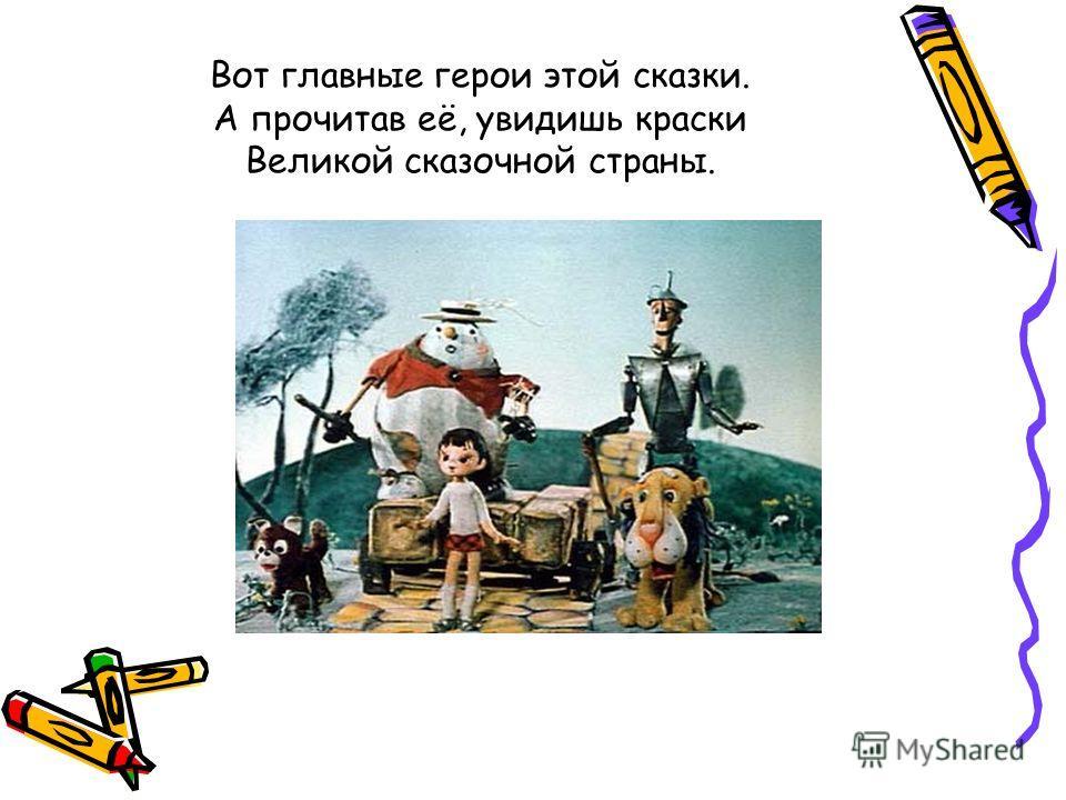 Вот главные герои этой сказки. А прочитав её, увидишь краски Великой сказочной страны.