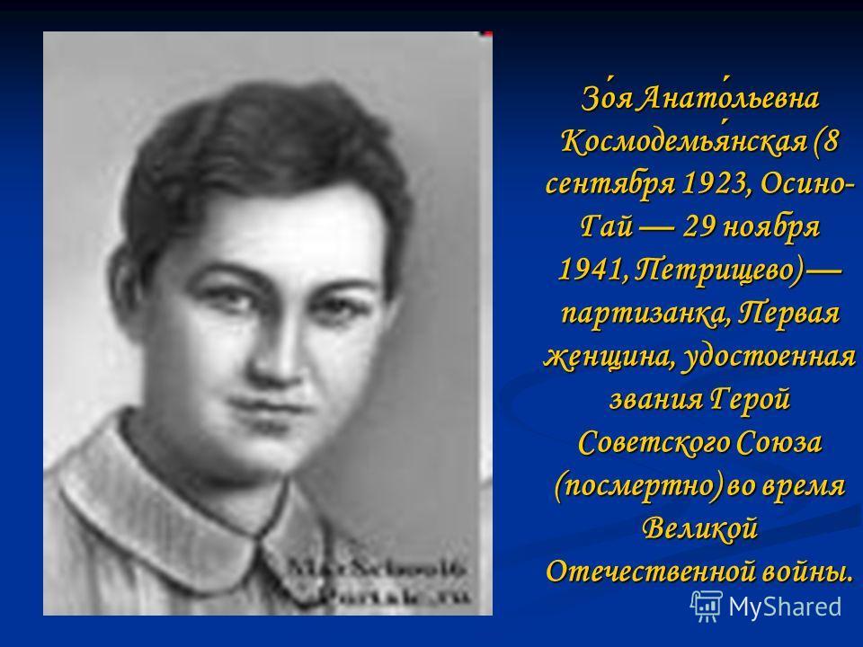 Зоя Анатольевна Космодемьянская (8 сентября 1923, Осино- Гай 29 ноября 1941, Петрищево) партизанка, Первая женщина, удостоенная звания Герой Советского Союза (посмертно) во время Великой Отечественной войны.