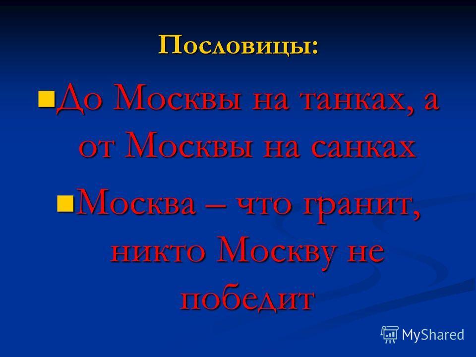 Пословицы: До Москвы на танках, а от Москвы на санках До Москвы на танках, а от Москвы на санках Москва – что гранит, никто Москву не победит Москва – что гранит, никто Москву не победит
