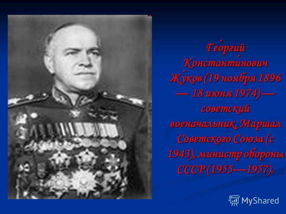 Георгий Константинович Жуков (19 ноября 1896 18 июня 1974) советский военачальник, Маршал Советского Союза (с 1943), министр обороны СССР (19551957).