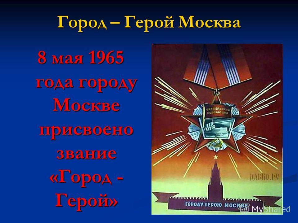 Город – Герой Москва 8 мая 1965 года городу Москве присвоено звание «Город - Герой»