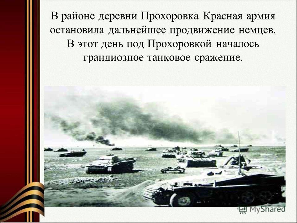 В районе деревни Прохоровка Красная армия остановила дальнейшее продвижение немцев. В этот день под Прохоровкой началось грандиозное танковое сражение.